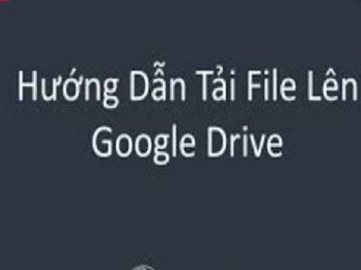 Hướng dẫn cách tải file lên Google Drive