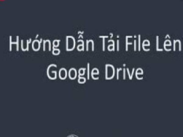 Hướng dẫn cách tải file lên Google Drive đơn giản